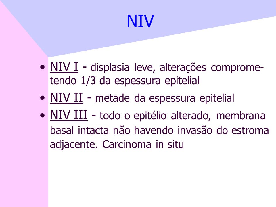 NIV NIV I - displasia leve, alterações comprome- tendo 1/3 da espessura epitelial. NIV II - metade da espessura epitelial.