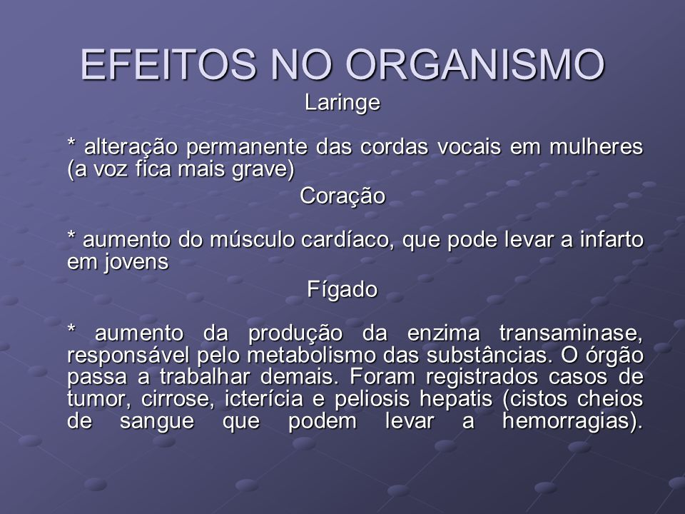 EFEITOS NO ORGANISMO Laringe * alteração permanente das cordas vocais em mulheres (a voz fica mais grave)