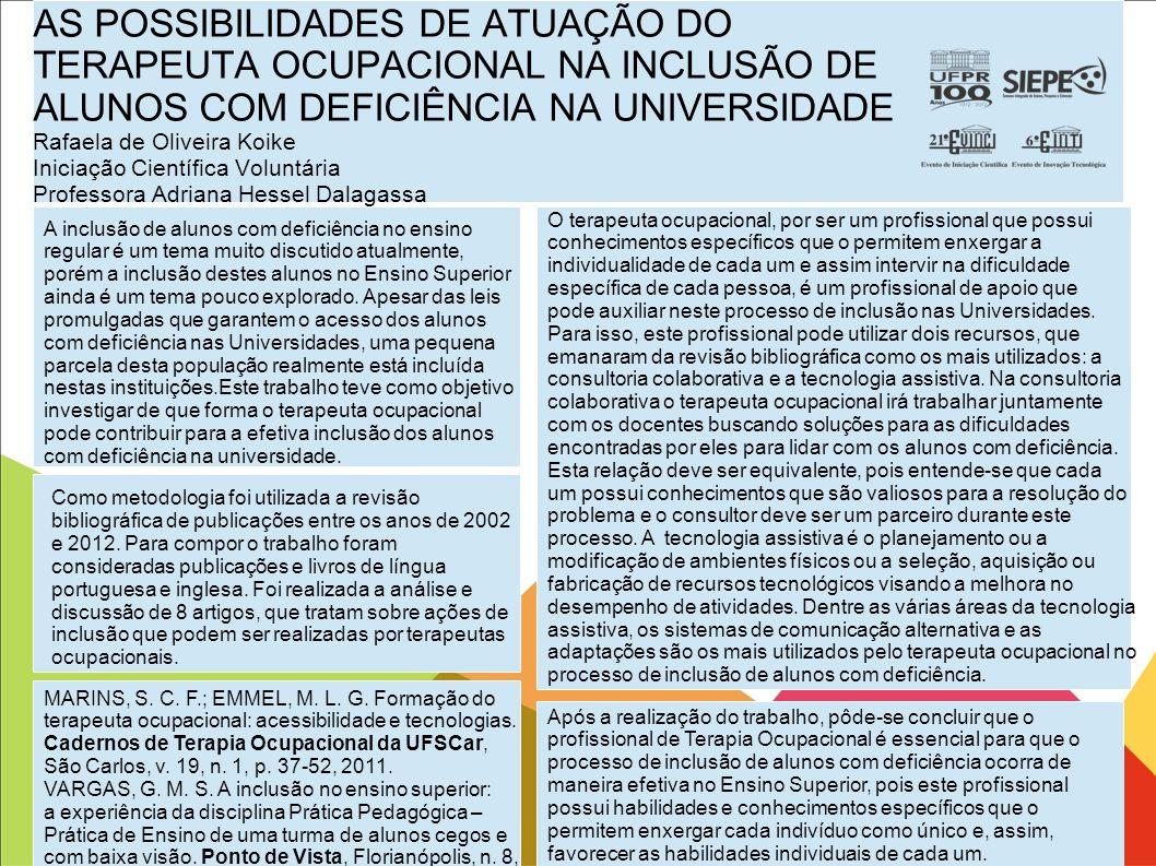 AS POSSIBILIDADES DE ATUAÇÃO DO TERAPEUTA OCUPACIONAL NA INCLUSÃO DE ALUNOS COM DEFICIÊNCIA NA UNIVERSIDADE Rafaela de Oliveira Koike Iniciação Científica Voluntária Professora Adriana Hessel Dalagassa
