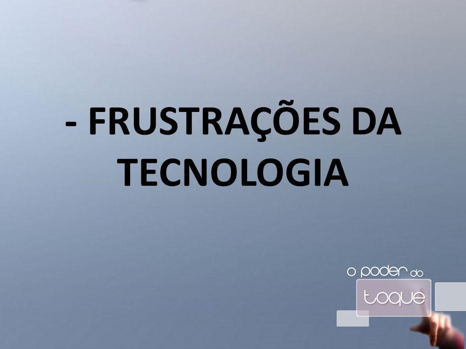 - FRUSTRAÇÕES DA TECNOLOGIA