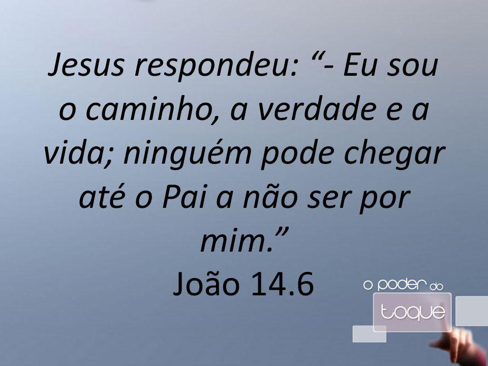 Jesus respondeu: - Eu sou o caminho, a verdade e a vida; ninguém pode chegar até o Pai a não ser por mim. João 14.6