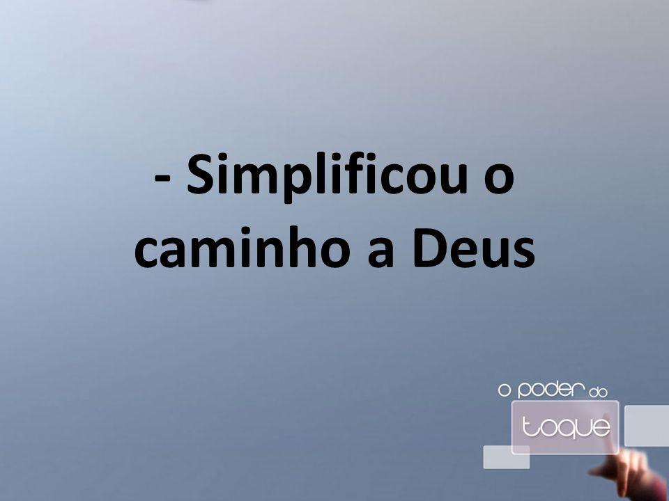 - Simplificou o caminho a Deus