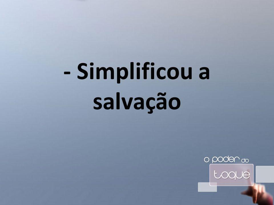 - Simplificou a salvação