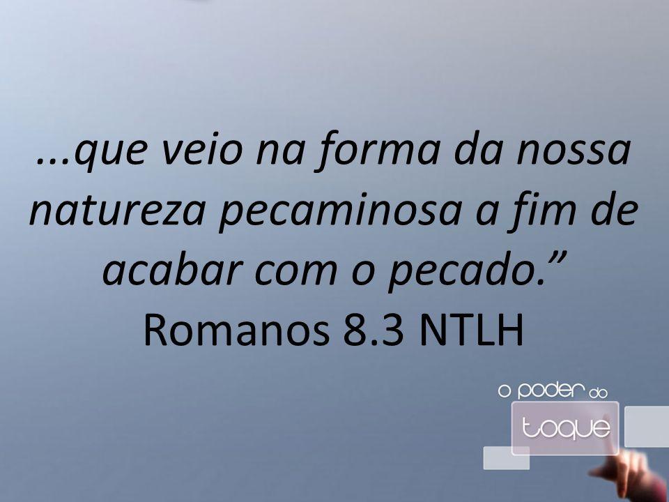 ...que veio na forma da nossa natureza pecaminosa a fim de acabar com o pecado. Romanos 8.3 NTLH