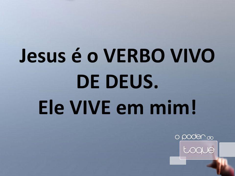 Jesus é o VERBO VIVO DE DEUS. Ele VIVE em mim!