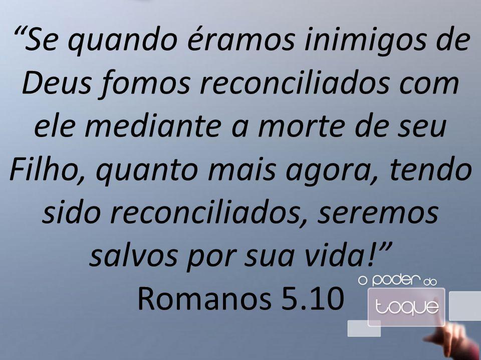 Se quando éramos inimigos de Deus fomos reconciliados com ele mediante a morte de seu Filho, quanto mais agora, tendo sido reconciliados, seremos salvos por sua vida! Romanos 5.10