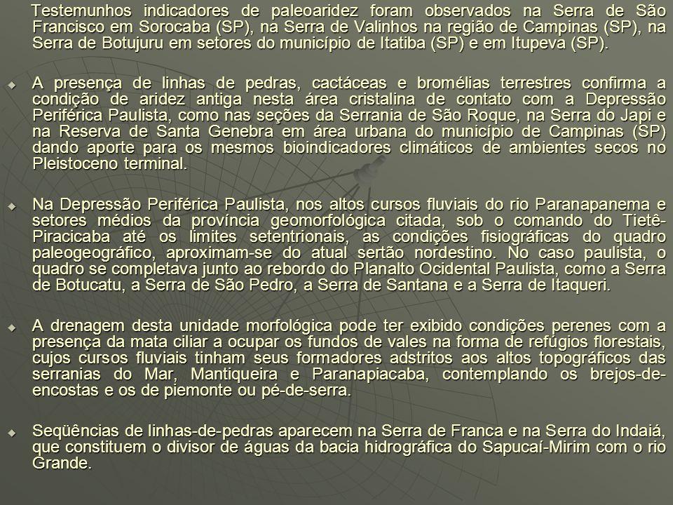 Testemunhos indicadores de paleoaridez foram observados na Serra de São Francisco em Sorocaba (SP), na Serra de Valinhos na região de Campinas (SP), na Serra de Botujuru em setores do município de Itatiba (SP) e em Itupeva (SP).