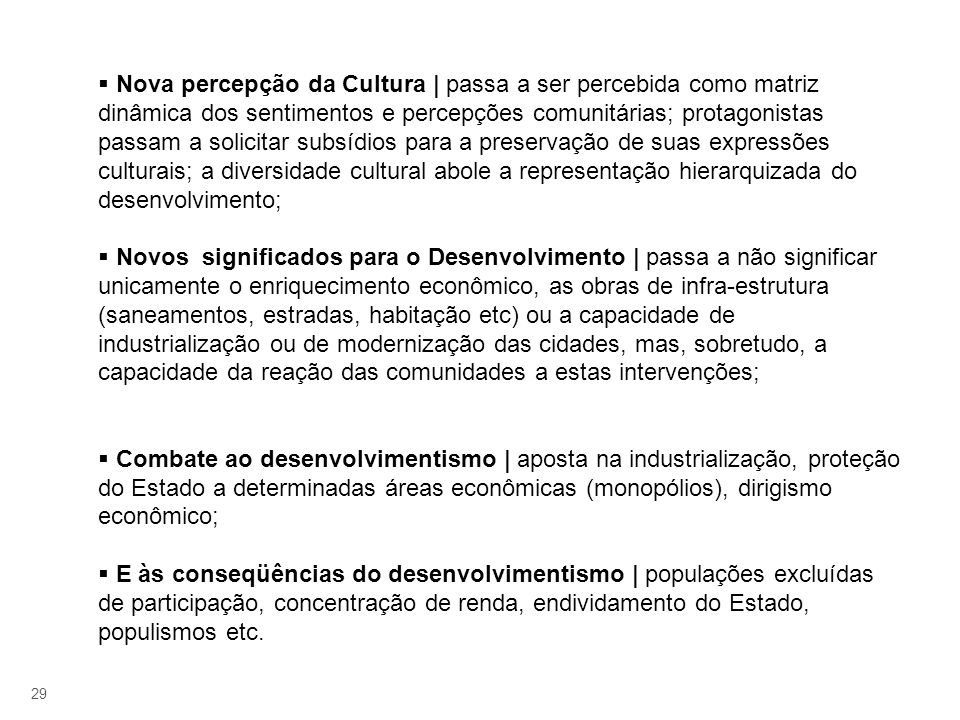Nova percepção da Cultura | passa a ser percebida como matriz dinâmica dos sentimentos e percepções comunitárias; protagonistas passam a solicitar subsídios para a preservação de suas expressões culturais; a diversidade cultural abole a representação hierarquizada do desenvolvimento;