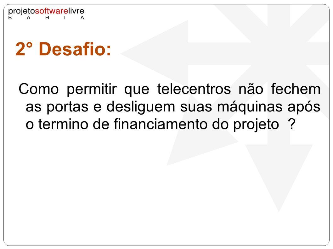 2° Desafio: Como permitir que telecentros não fechem as portas e desliguem suas máquinas após o termino de financiamento do projeto