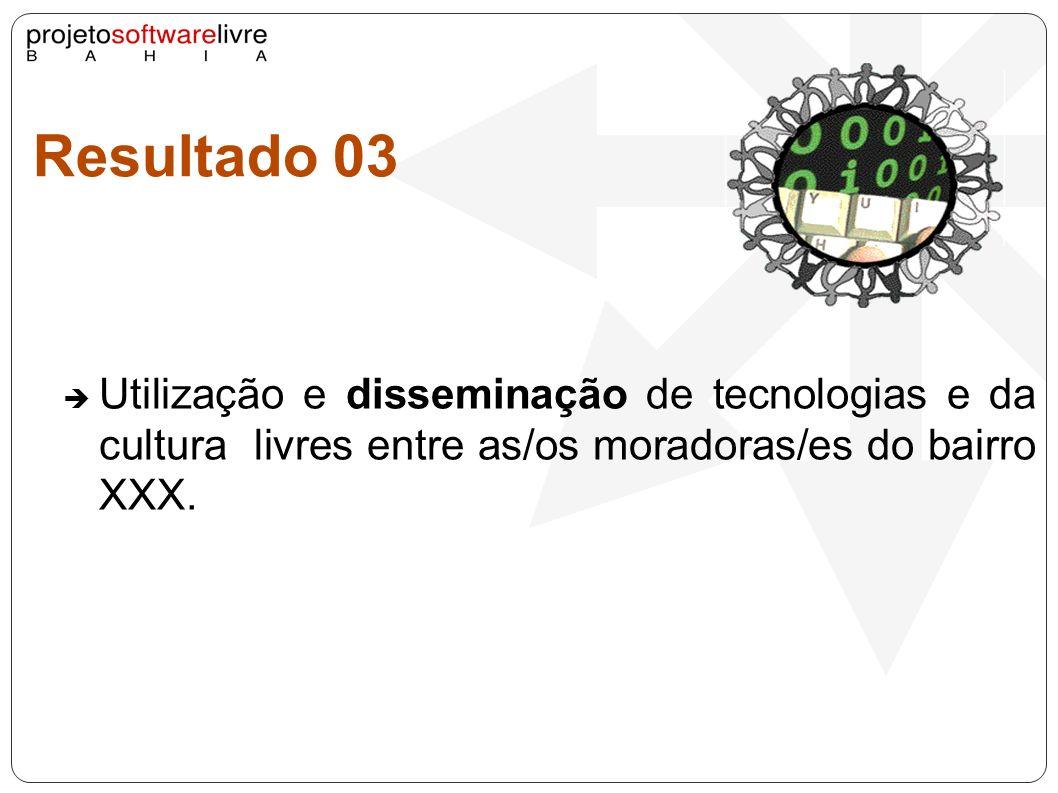 Resultado 03Utilização e disseminação de tecnologias e da cultura livres entre as/os moradoras/es do bairro XXX.