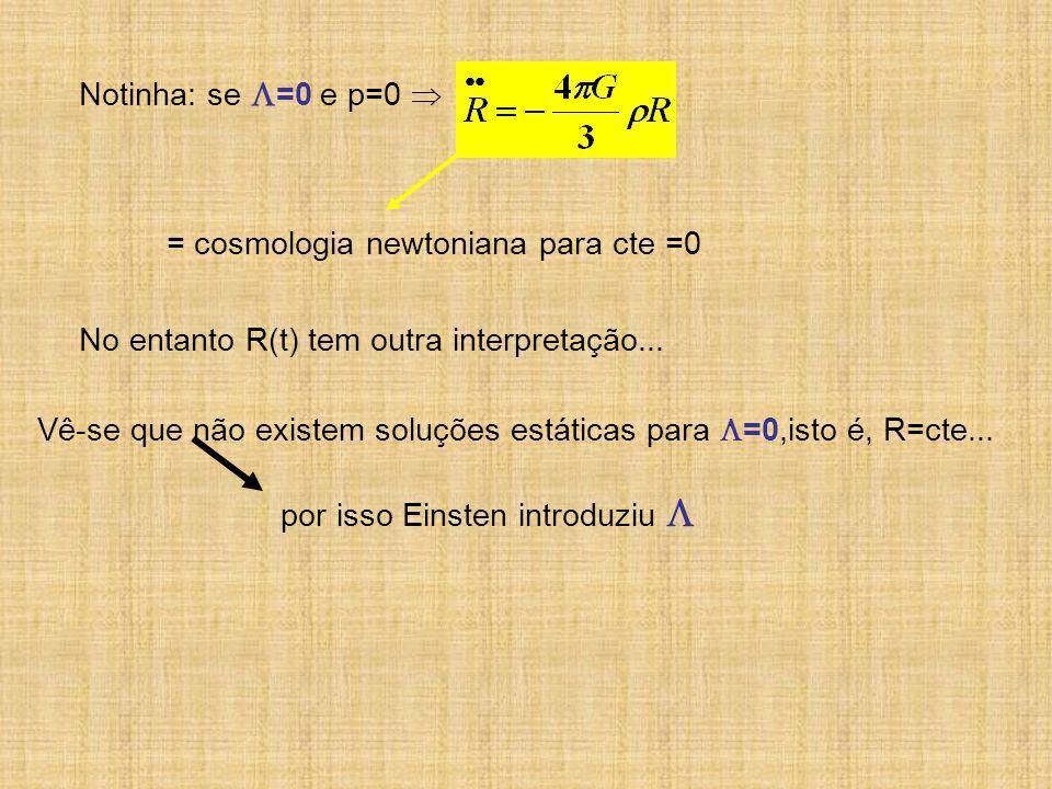 Notinha: se =0 e p=0  = cosmologia newtoniana para cte =0. No entanto R(t) tem outra interpretação...