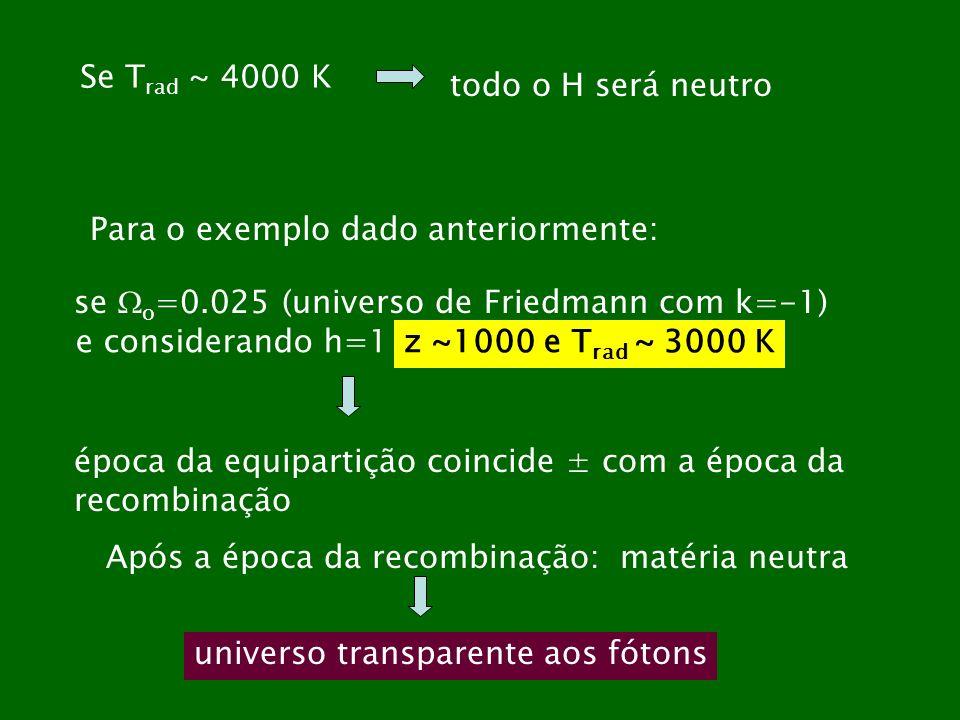 Se Trad ~ 4000 K todo o H será neutro. Para o exemplo dado anteriormente: se o=0.025 (universo de Friedmann com k=-1)