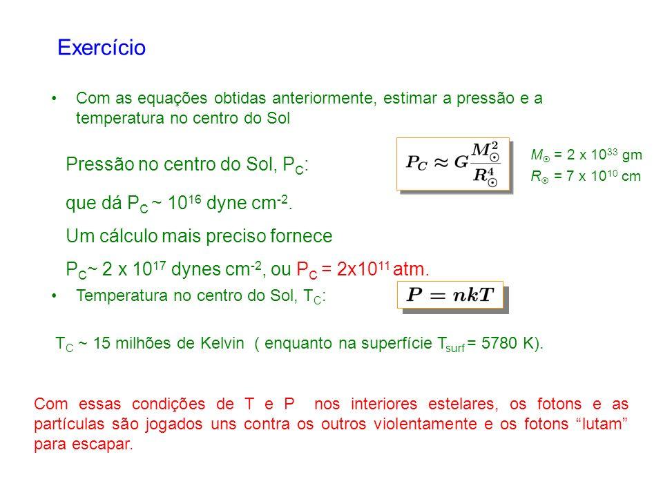 Exercício Pressão no centro do Sol, PC: que dá PC ~ 1016 dyne cm-2.