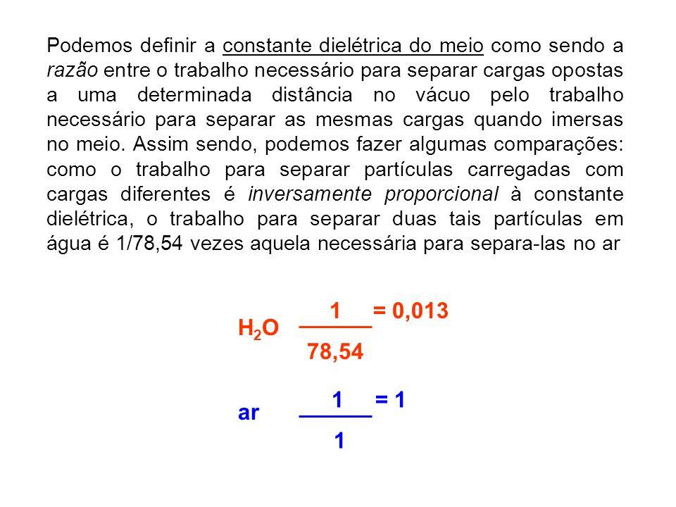 Podemos definir a constante dielétrica do meio como sendo a razão entre o trabalho necessário para separar cargas opostas a uma determinada distância no vácuo pelo trabalho necessário para separar as mesmas cargas quando imersas no meio. Assim sendo, podemos fazer algumas comparações: como o trabalho para separar partículas carregadas com cargas diferentes é inversamente proporcional à constante dielétrica, o trabalho para separar duas tais partículas em água é 1/78,54 vezes aquela necessária para separa-las no ar