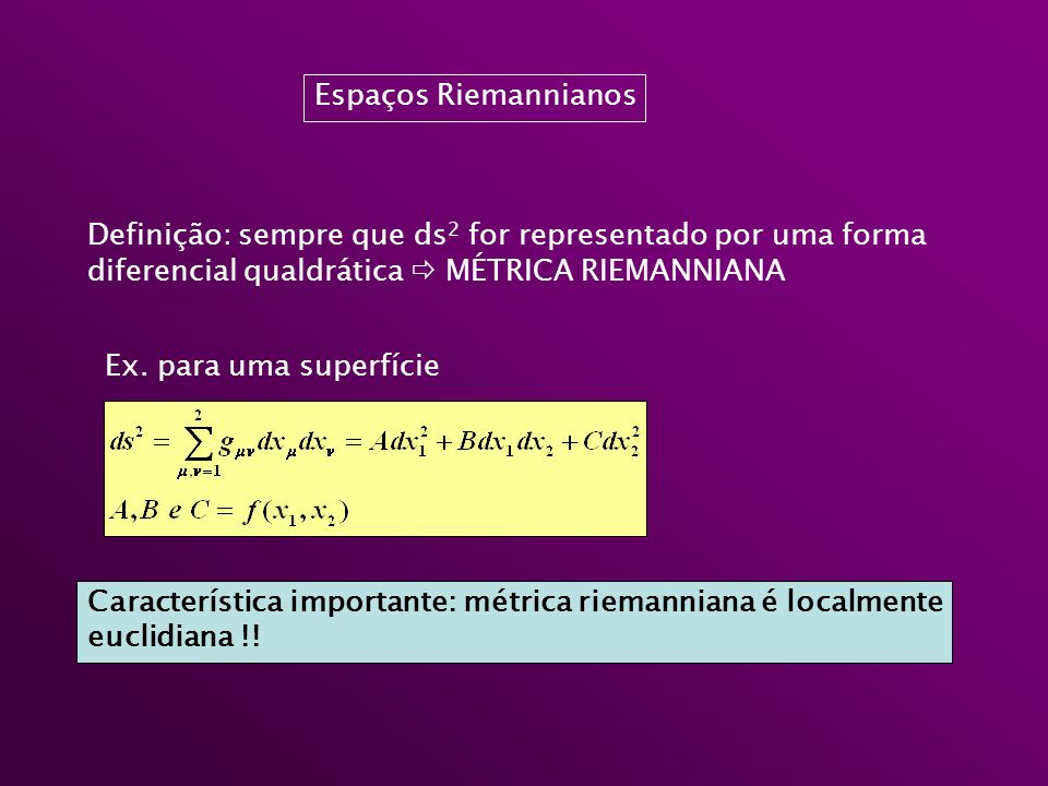 Espaços Riemannianos Definição: sempre que ds2 for representado por uma forma. diferencial qualdrática  MÉTRICA RIEMANNIANA.