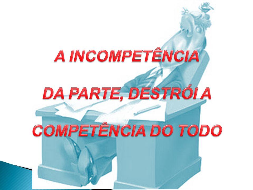 A INCOMPETÊNCIA DA PARTE, DESTRÓI A COMPETÊNCIA DO TODO