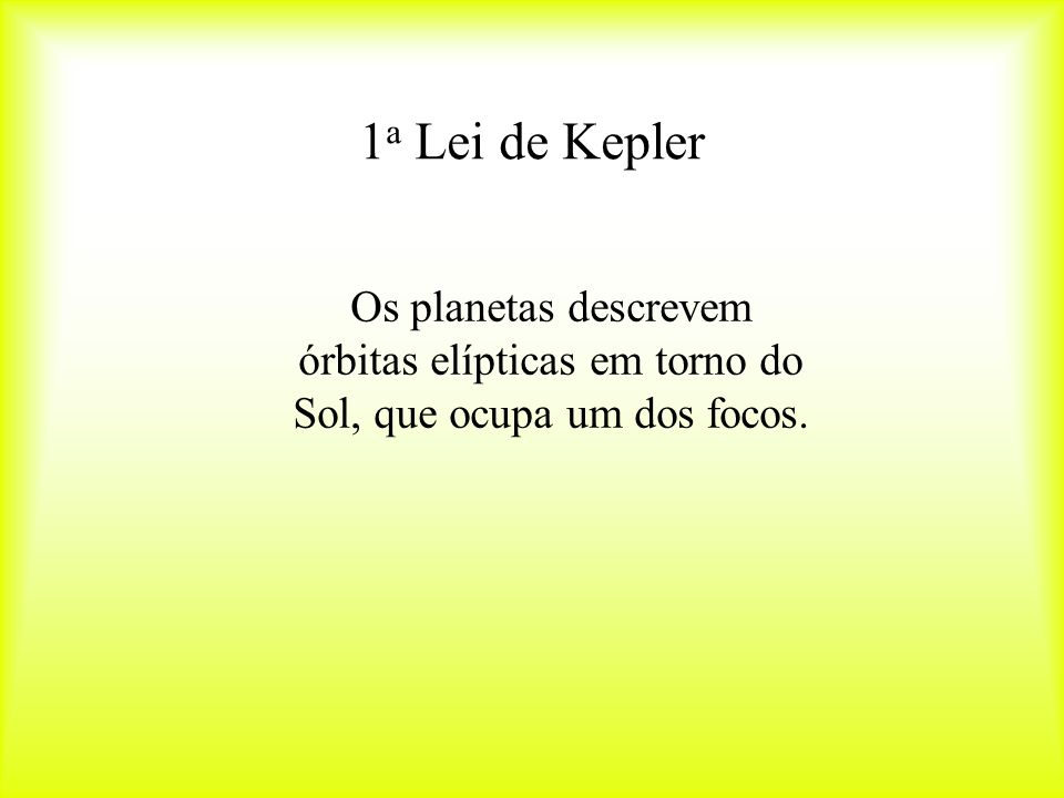 1a Lei de Kepler Os planetas descrevem órbitas elípticas em torno do Sol, que ocupa um dos focos.