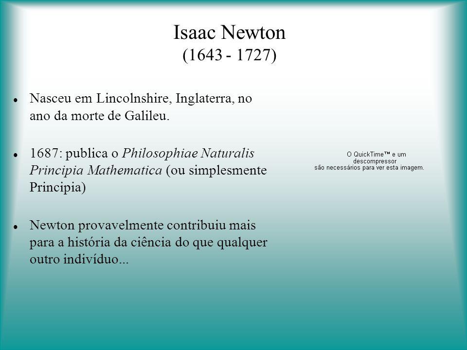 Isaac Newton (1643 - 1727) Nasceu em Lincolnshire, Inglaterra, no ano da morte de Galileu.