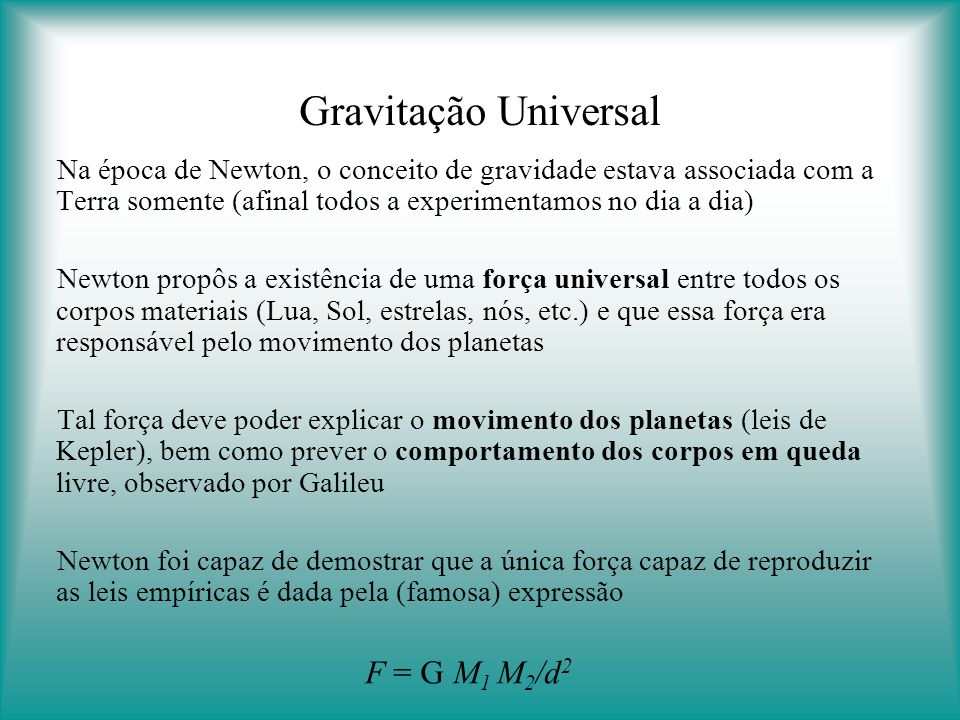 Gravitação Universal Na época de Newton, o conceito de gravidade estava associada com a Terra somente (afinal todos a experimentamos no dia a dia)