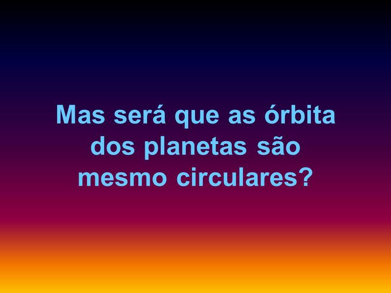 Mas será que as órbita dos planetas são mesmo circulares