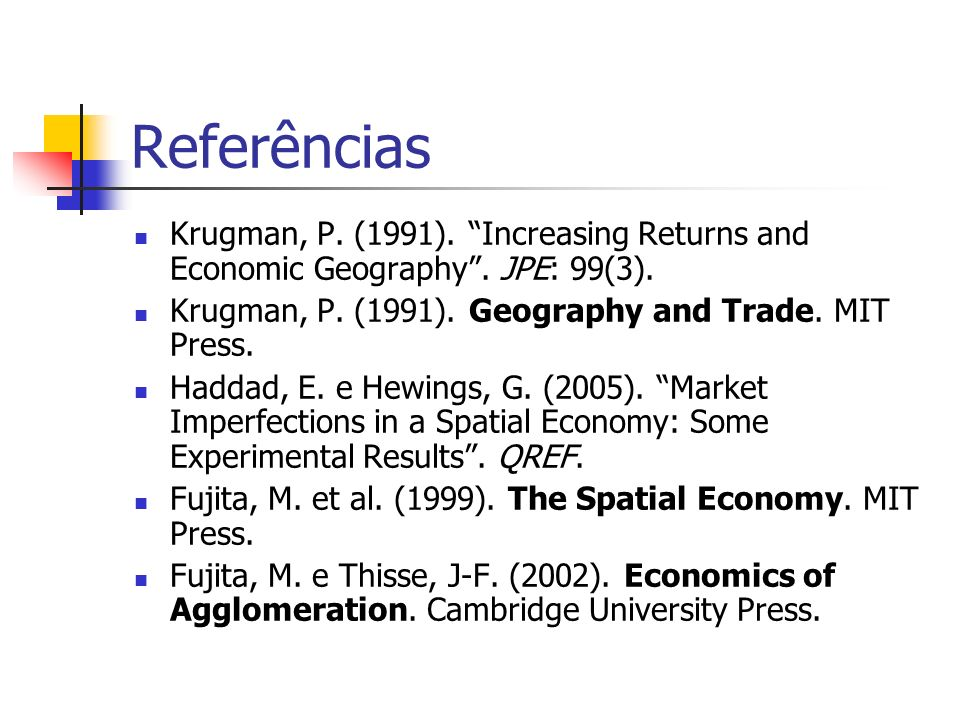 Referências Krugman, P. (1991). Increasing Returns and Economic Geography . JPE: 99(3). Krugman, P. (1991). Geography and Trade. MIT Press.