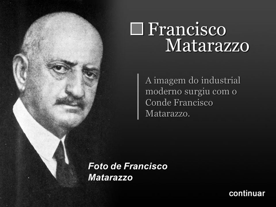 Francisco Matarazzo. A imagem do industrial moderno surgiu com o Conde Francisco Matarazzo.