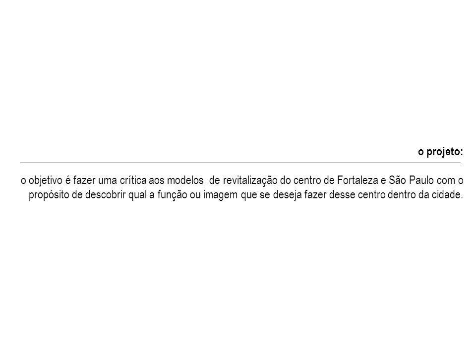 o projeto: o objetivo é fazer uma crítica aos modelos de revitalização do centro de Fortaleza e São Paulo com o propósito de descobrir qual a função ou imagem que se deseja fazer desse centro dentro da cidade.