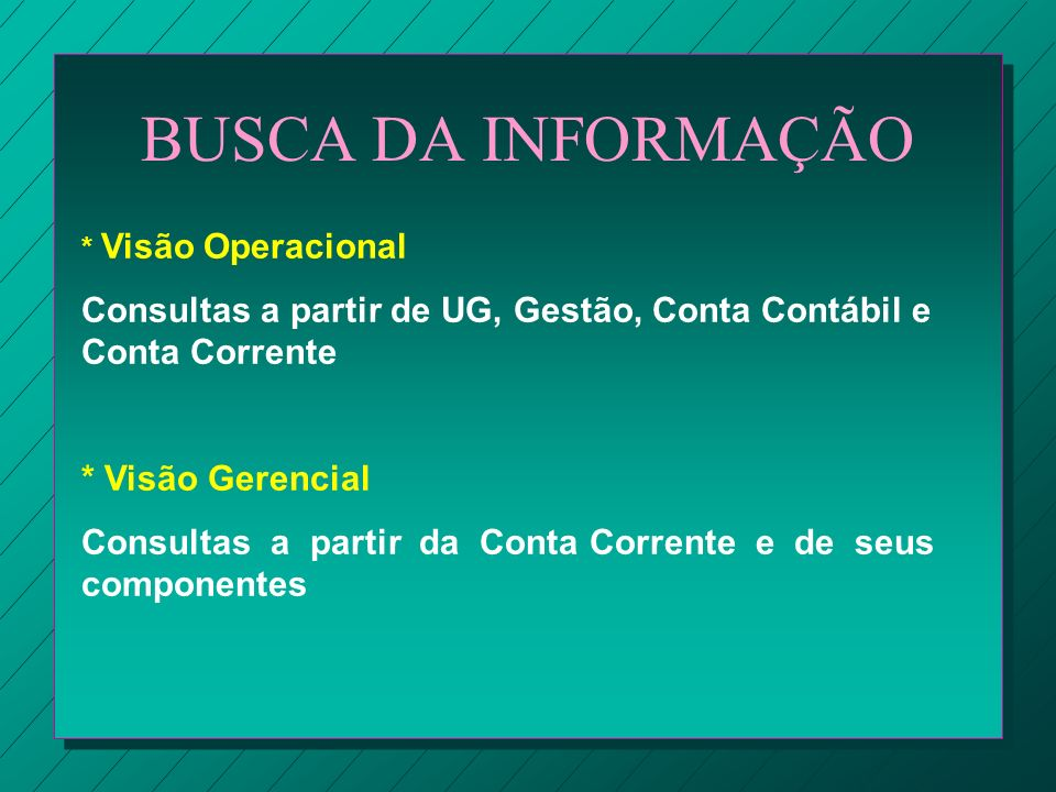 BUSCA DA INFORMAÇÃO * Visão Operacional. Consultas a partir de UG, Gestão, Conta Contábil e Conta Corrente.