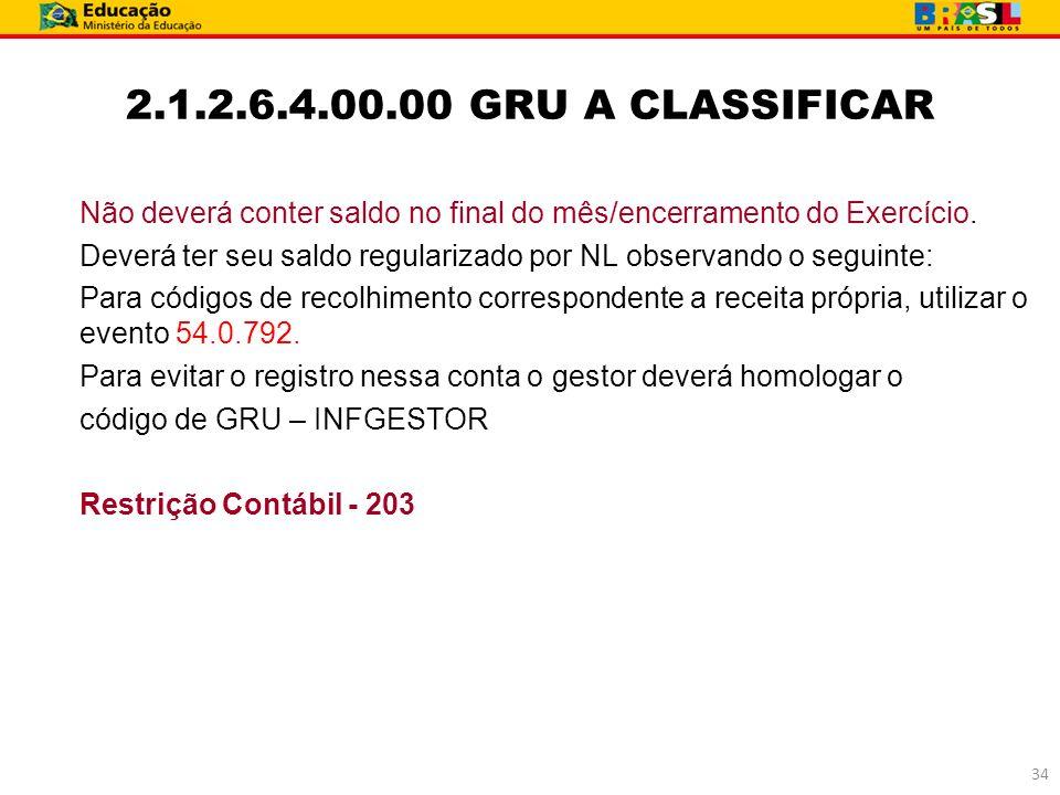 2.1.2.6.4.00.00 GRU A CLASSIFICAR Não deverá conter saldo no final do mês/encerramento do Exercício.