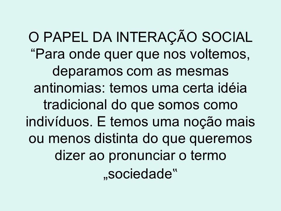 O PAPEL DA INTERAÇÃO SOCIAL Para onde quer que nos voltemos, deparamos com as mesmas antinomias: temos uma certa idéia tradicional do que somos como indivíduos.