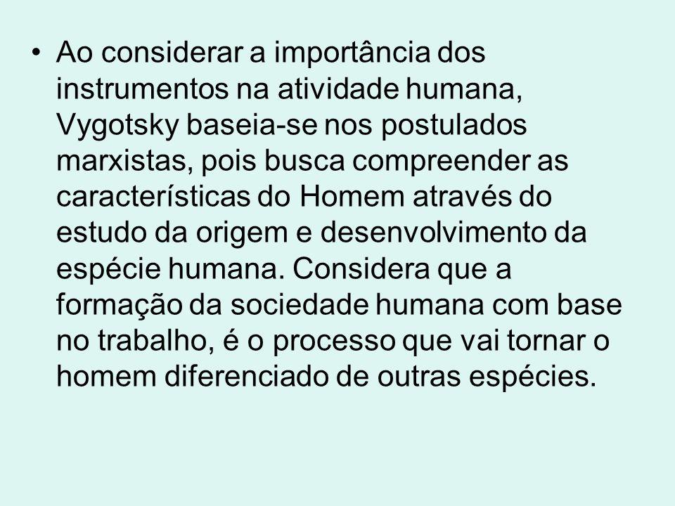 Ao considerar a importância dos instrumentos na atividade humana, Vygotsky baseia-se nos postulados marxistas, pois busca compreender as características do Homem através do estudo da origem e desenvolvimento da espécie humana.