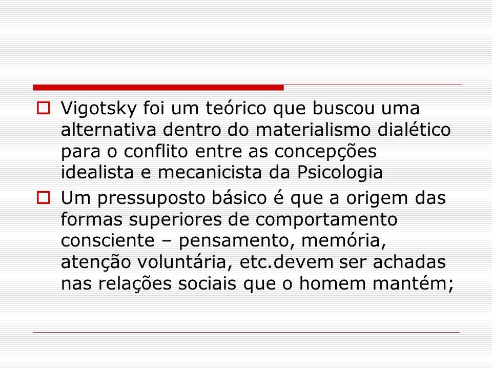 Vigotsky foi um teórico que buscou uma alternativa dentro do materialismo dialético para o conflito entre as concepções idealista e mecanicista da Psicologia