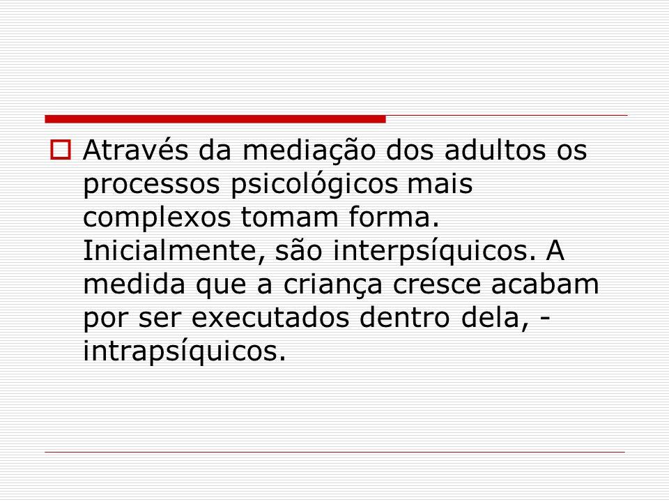 Através da mediação dos adultos os processos psicológicos mais complexos tomam forma.