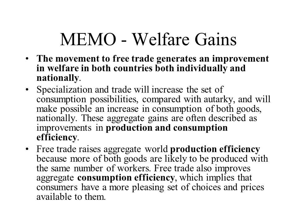 MEMO - Welfare Gains The movement to free trade generates an improvement in welfare in both countries both individually and nationally.