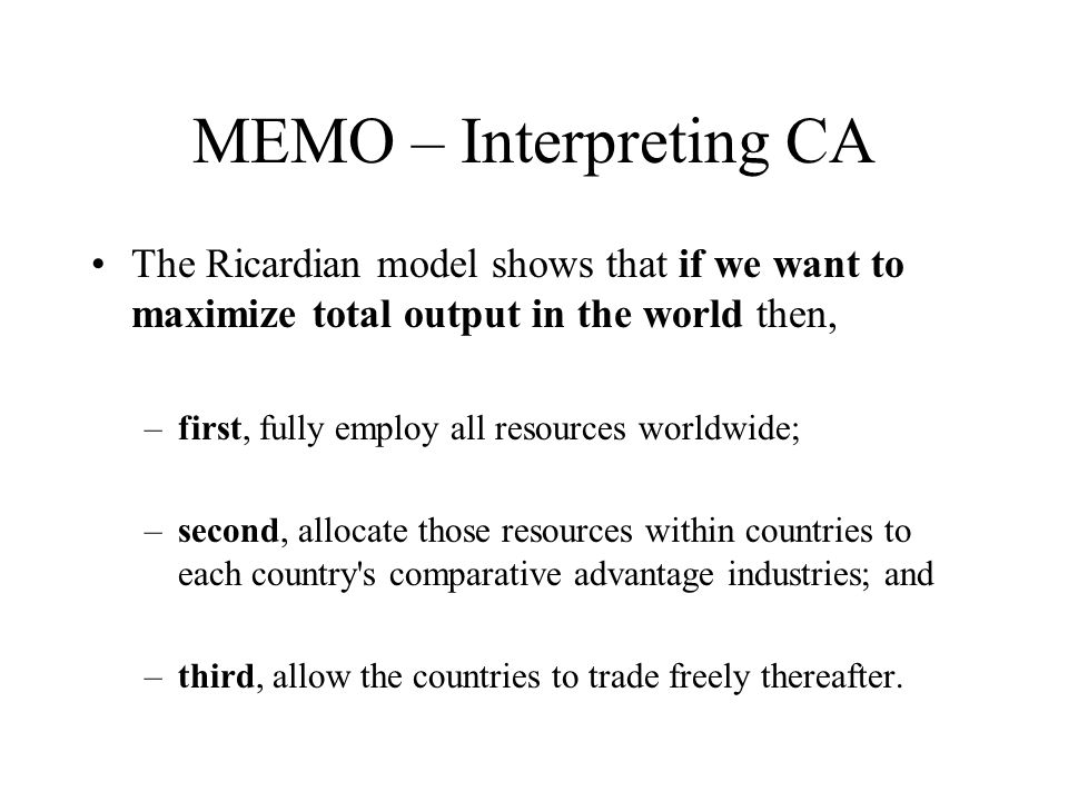 MEMO – Interpreting CAThe Ricardian model shows that if we want to maximize total output in the world then,