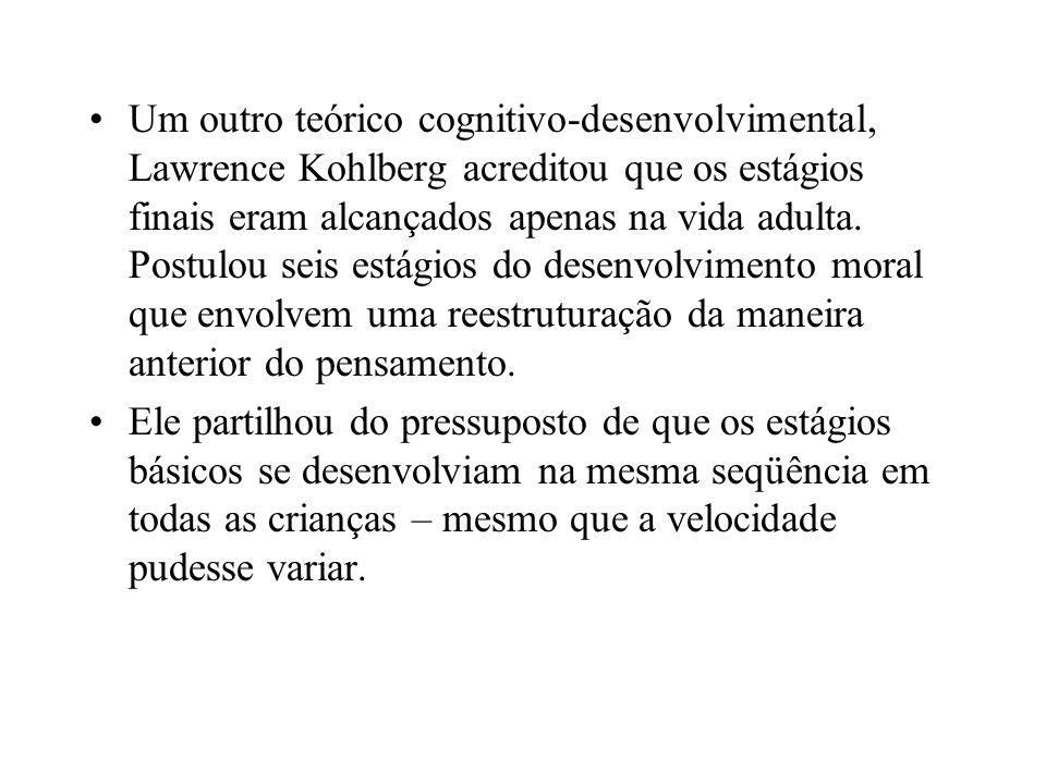 Um outro teórico cognitivo-desenvolvimental, Lawrence Kohlberg acreditou que os estágios finais eram alcançados apenas na vida adulta. Postulou seis estágios do desenvolvimento moral que envolvem uma reestruturação da maneira anterior do pensamento.