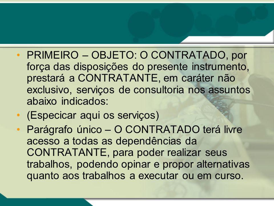 PRIMEIRO – OBJETO: O CONTRATADO, por força das disposições do presente instrumento, prestará a CONTRATANTE, em caráter não exclusivo, serviços de consultoria nos assuntos abaixo indicados: