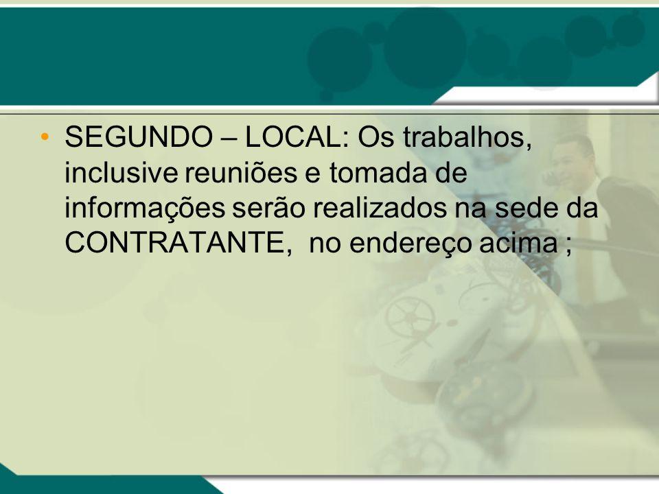 SEGUNDO – LOCAL: Os trabalhos, inclusive reuniões e tomada de informações serão realizados na sede da CONTRATANTE, no endereço acima ;