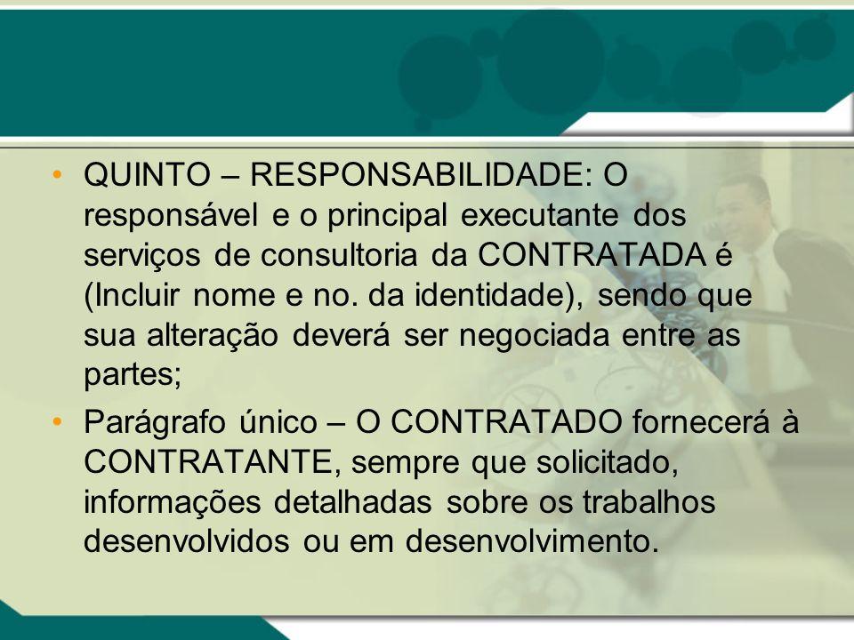 QUINTO – RESPONSABILIDADE: O responsável e o principal executante dos serviços de consultoria da CONTRATADA é (Incluir nome e no. da identidade), sendo que sua alteração deverá ser negociada entre as partes;