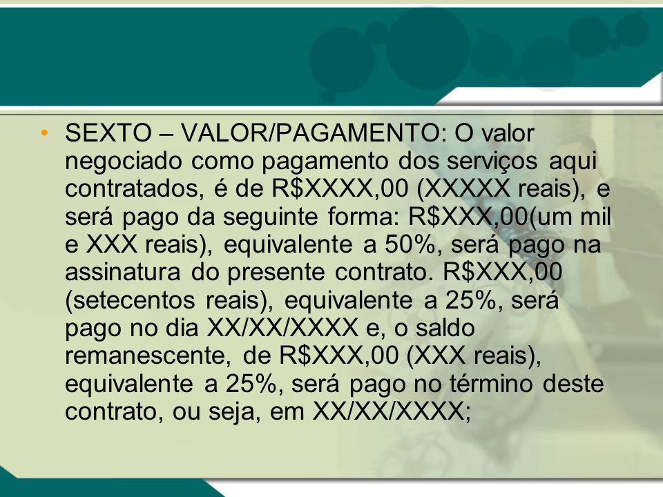SEXTO – VALOR/PAGAMENTO: O valor negociado como pagamento dos serviços aqui contratados, é de R$XXXX,00 (XXXXX reais), e será pago da seguinte forma: R$XXX,00(um mil e XXX reais), equivalente a 50%, será pago na assinatura do presente contrato.