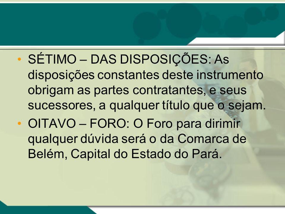 SÉTIMO – DAS DISPOSIÇÕES: As disposições constantes deste instrumento obrigam as partes contratantes, e seus sucessores, a qualquer título que o sejam.