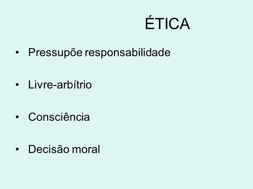 ÉTICA Pressupõe responsabilidade Livre-arbítrio Consciência