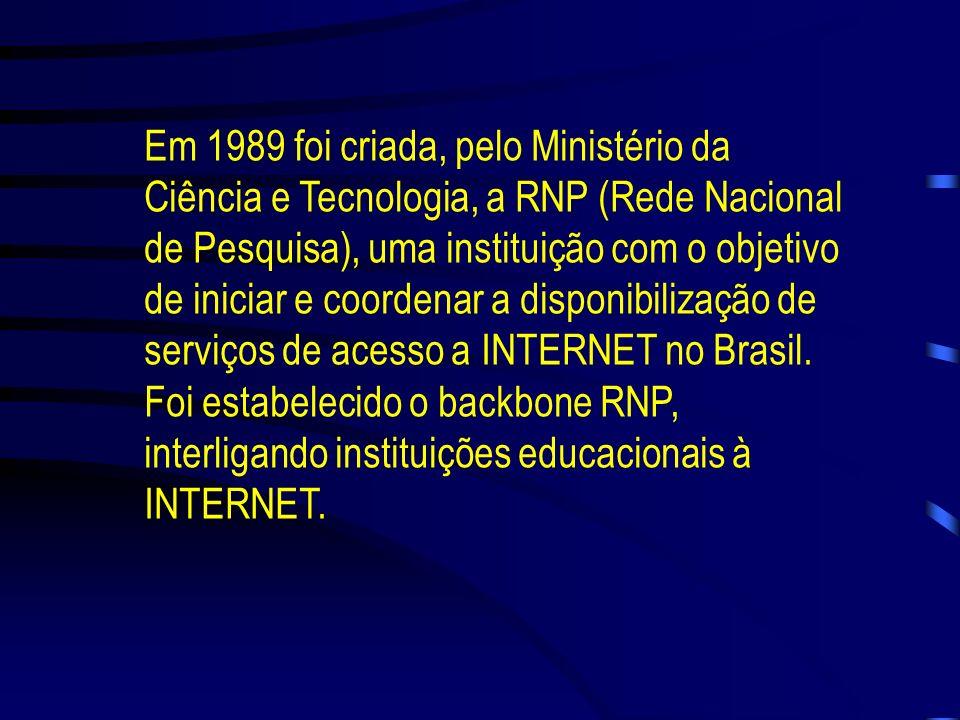 Em 1989 foi criada, pelo Ministério da Ciência e Tecnologia, a RNP (Rede Nacional de Pesquisa), uma instituição com o objetivo de iniciar e coordenar a disponibilização de serviços de acesso a INTERNET no Brasil.