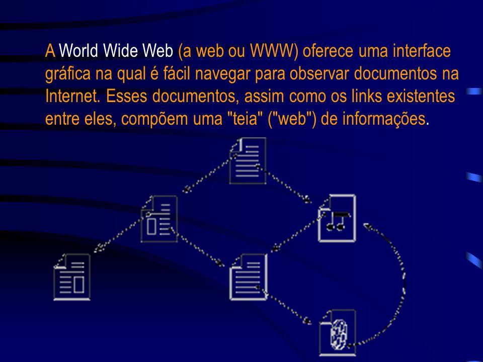 A World Wide Web (a web ou WWW) oferece uma interface gráfica na qual é fácil navegar para observar documentos na Internet.