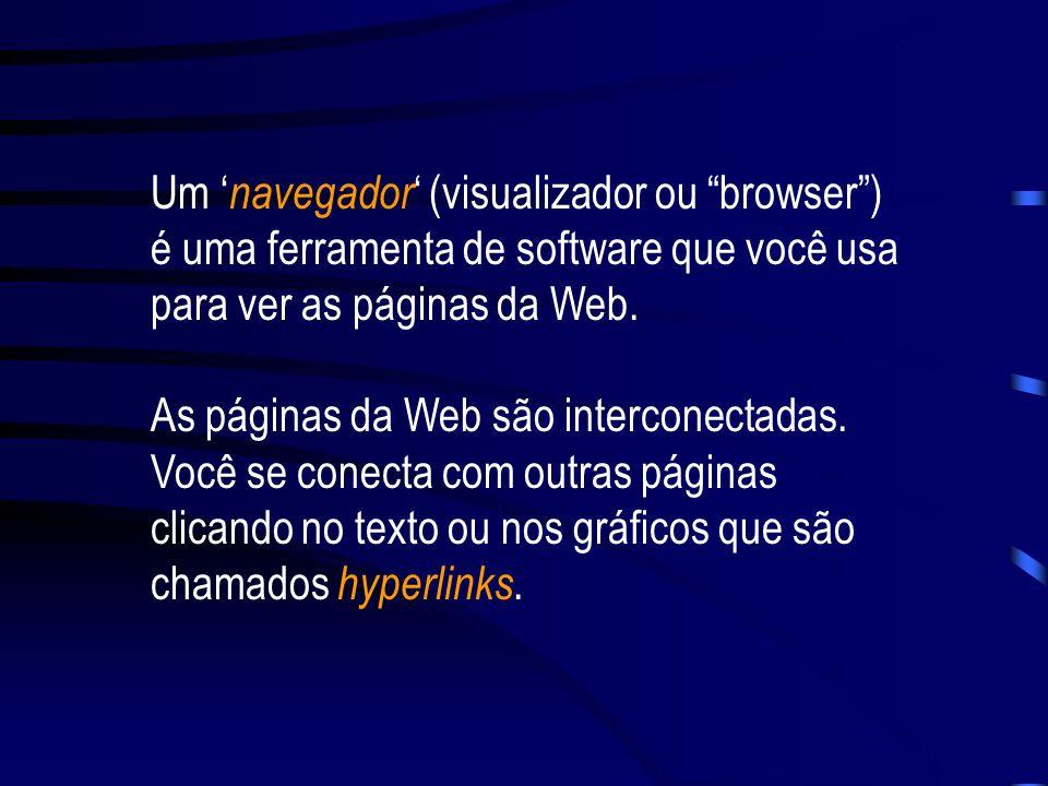 Um 'navegador' (visualizador ou browser ) é uma ferramenta de software que você usa para ver as páginas da Web.