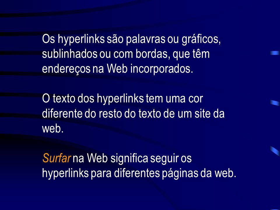 Os hyperlinks são palavras ou gráficos, sublinhados ou com bordas, que têm endereços na Web incorporados.