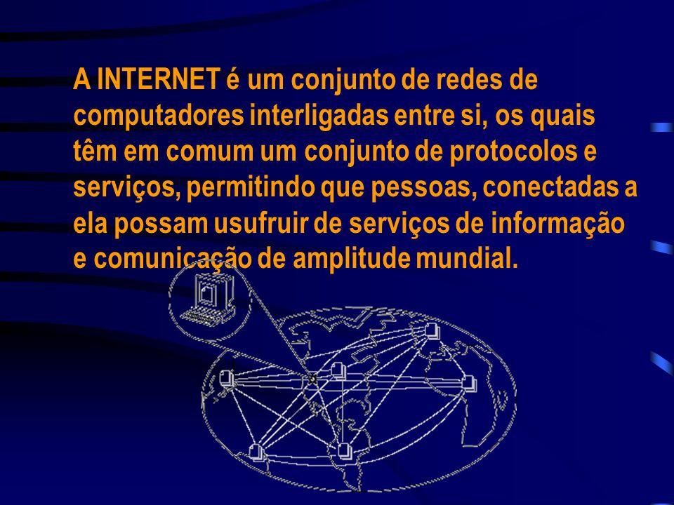 A INTERNET é um conjunto de redes de computadores interligadas entre si, os quais têm em comum um conjunto de protocolos e serviços, permitindo que pessoas, conectadas a ela possam usufruir de serviços de informação e comunicação de amplitude mundial.
