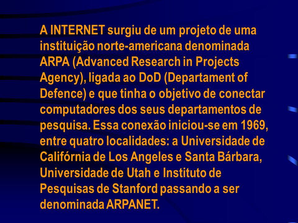 A INTERNET surgiu de um projeto de uma instituição norte-americana denominada ARPA (Advanced Research in Projects Agency), ligada ao DoD (Departament of Defence) e que tinha o objetivo de conectar computadores dos seus departamentos de pesquisa.