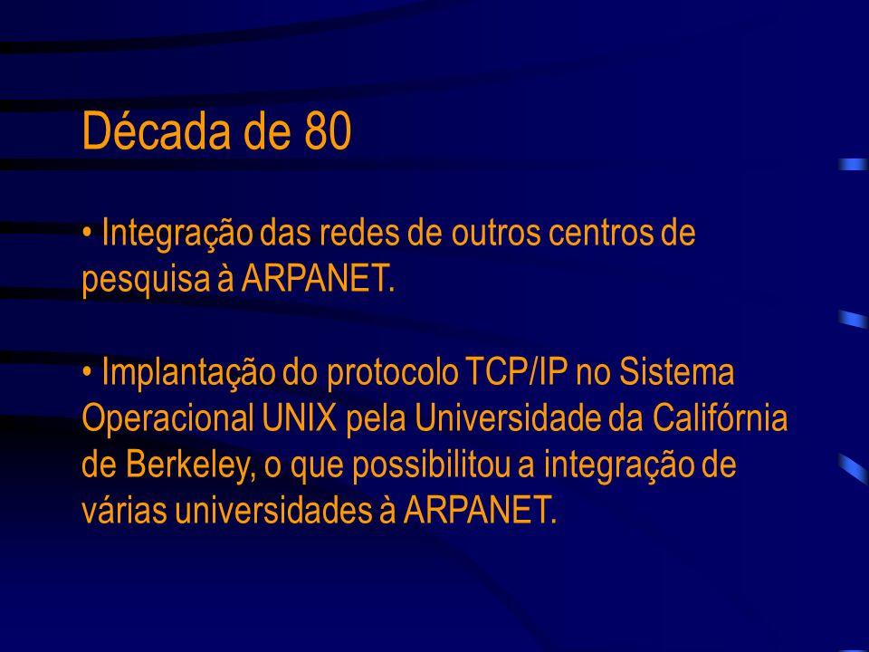 Década de 80 Integração das redes de outros centros de pesquisa à ARPANET.