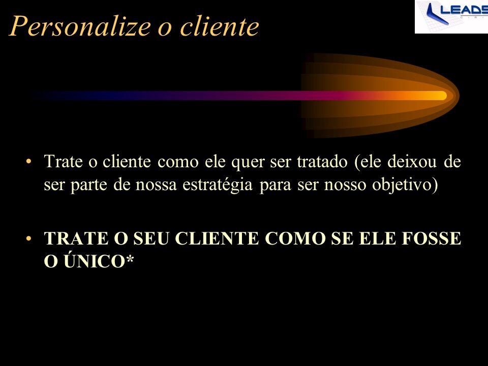 Personalize o cliente Trate o cliente como ele quer ser tratado (ele deixou de ser parte de nossa estratégia para ser nosso objetivo)